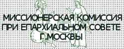 ОФИЦИАЛЬНЫЙ САЙТ МИССИОНЕРСКОЙ КОМИССИИ ПРИ ЕПАРХИАЛЬНОМ СОВЕТЕ Г.МОСКВЫ
